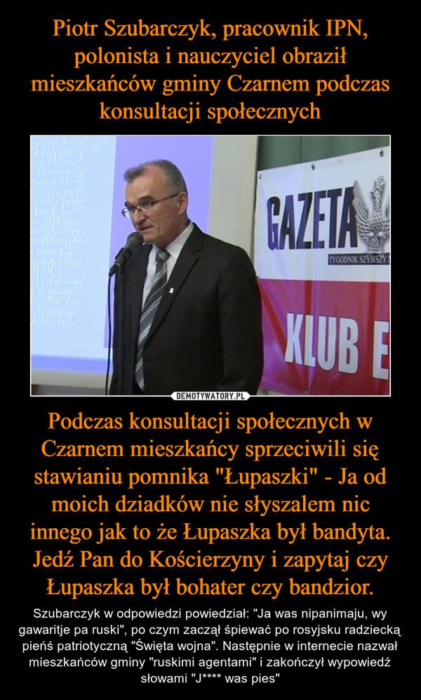 """Podczas konsultacji społecznych w Czarnem mieszkańcy sprzeciwili się stawianiu pomnika """"Łupaszki"""" - Ja od moich dziadków nie słyszalem nic innego jak to że Łupaszka był bandyta. Jedź Pan do Kościerzyny i zapytaj czy Łupaszka był bohater czy bandzior. – Szubarczyk w odpowiedzi powiedział: """"Ja was nipanimaju, wy gawaritje pa ruski"""", po czym zaczął śpiewać po rosyjsku radziecką pieńś patriotyczną """"Święta wojna"""". Następnie w internecie nazwał mieszkańców gminy """"ruskimi agentami"""" i zakończył wypowiedź słowami """"J**** was pies"""""""