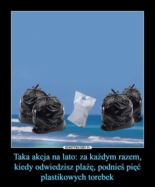 Taka akcja na lato: za każdym razem, kiedy odwiedzisz plażę, podnieś pięć plastikowych torebek –