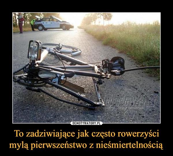 To zadziwiające jak często rowerzyści mylą pierwszeństwo z nieśmiertelnością –