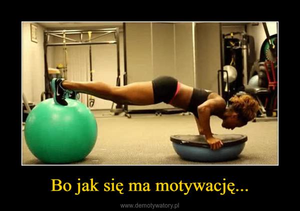 Bo jak się ma motywację... –