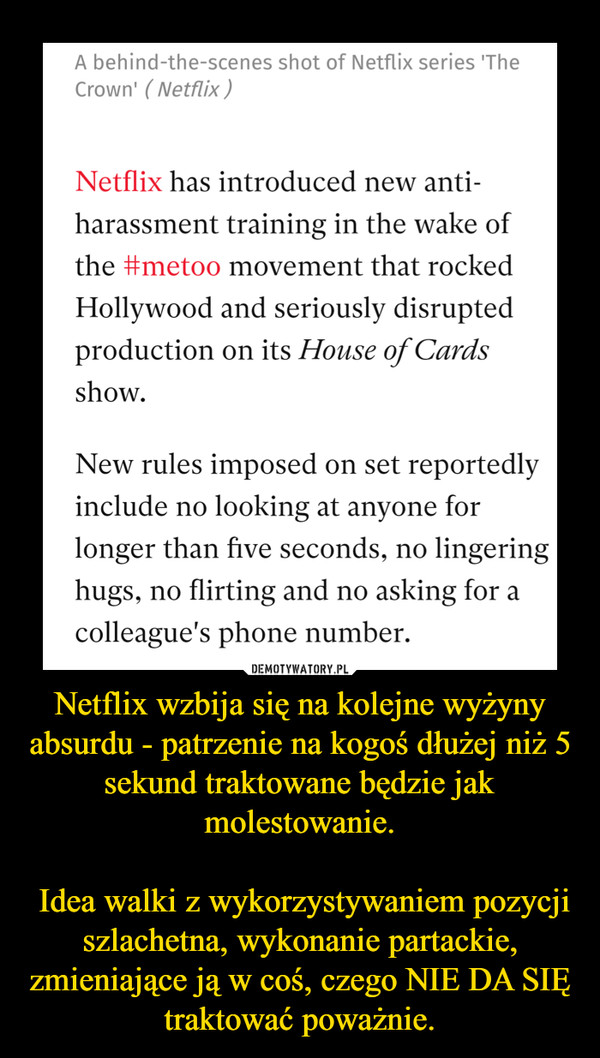 Netflix wzbija się na kolejne wyżyny absurdu - patrzenie na kogoś dłużej niż 5 sekund traktowane będzie jak molestowanie. Idea walki z wykorzystywaniem pozycji szlachetna, wykonanie partackie, zmieniające ją w coś, czego NIE DA SIĘ traktować poważnie. –