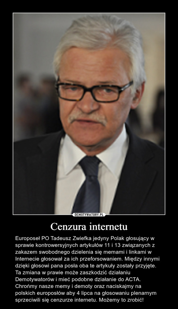 Cenzura internetu – Europoseł PO Tadeusz Zwiefka jedyny Polak głosujący w sprawie kontrowersyjnych artykułów 11 i 13 związanych z zakazem swobodnego dzielenia się memami i linkami w Internecie głosował za ich przeforsowaniem. Między innymi dzięki głosowi pana posła oba te artykuły zostały przyjęte. Ta zmiana w prawie może zaszkodzić działaniu Demotywatorów i mieć podobne działanie do ACTA. Chrońmy nasze memy i demoty oraz naciskajmy na polskich europosłów aby 4 lipca na głosowaniu plenarnym sprzeciwili się cenzurze internetu. Możemy to zrobić!