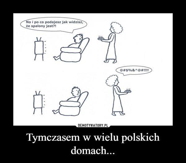 Tymczasem w wielu polskich domach... –
