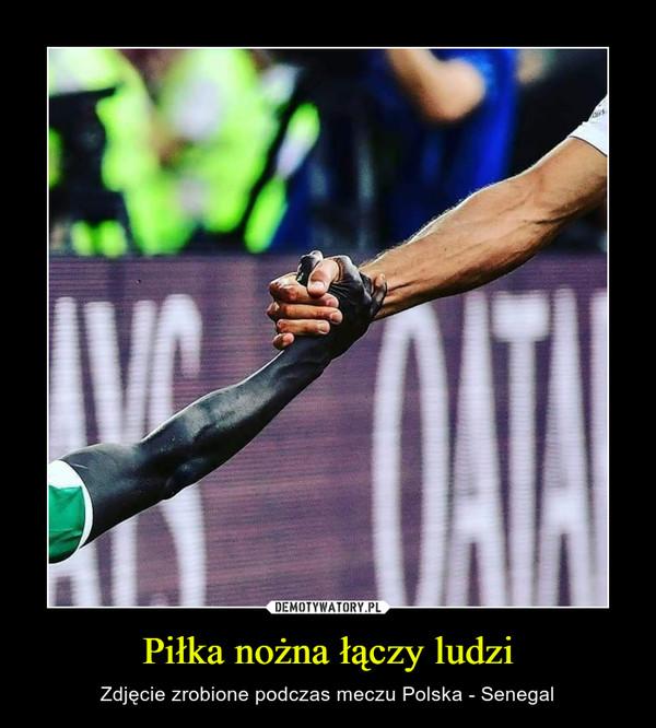 Piłka nożna łączy ludzi – Zdjęcie zrobione podczas meczu Polska - Senegal