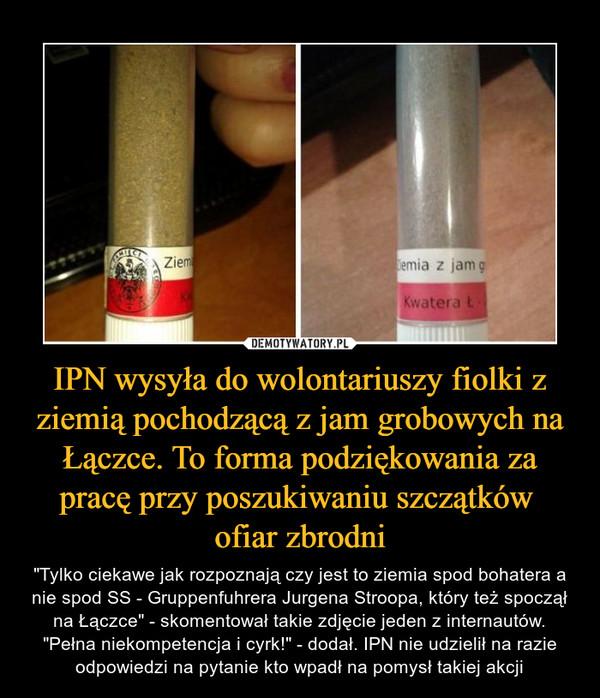 """IPN wysyła do wolontariuszy fiolki z ziemią pochodzącą z jam grobowych na Łączce. To forma podziękowania za pracę przy poszukiwaniu szczątków ofiar zbrodni – """"Tylko ciekawe jak rozpoznają czy jest to ziemia spod bohatera a nie spod SS - Gruppenfuhrera Jurgena Stroopa, który też spoczął na Łączce"""" - skomentował takie zdjęcie jeden z internautów. """"Pełna niekompetencja i cyrk!"""" - dodał. IPN nie udzielił na razie odpowiedzi na pytanie kto wpadł na pomysł takiej akcji"""