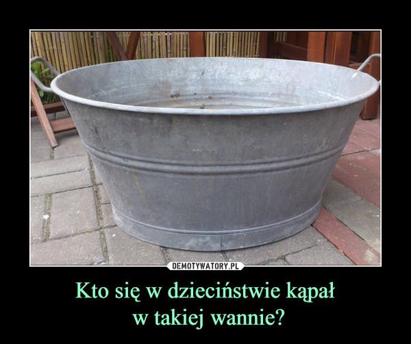 Kto się w dzieciństwie kąpał w takiej wannie? –