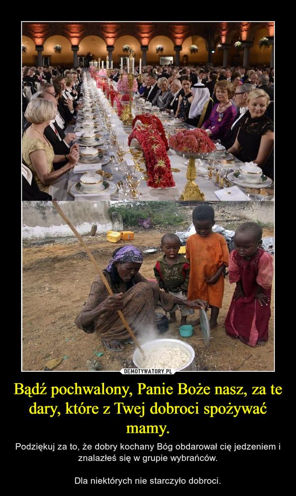 Bądź pochwalony, Panie Boże nasz, za te dary, które z Twej dobroci spożywać mamy. – Podziękuj za to, że dobry kochany Bóg obdarował cię jedzeniem i znalazłeś się w grupie wybrańców.Dla niektórych nie starczyło dobroci.