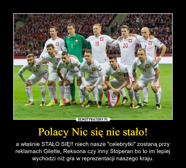 """Polacy Nic się nie stało! – a właśnie STAŁO SIĘ!! niech nasze """"celebrytki"""" zostaną przy reklamach Gilette, Reksona czy inny Stoperan bo to im lepiej wychodzi niż gra w reprezentacji naszego kraju."""