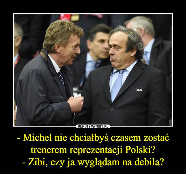 - Michel nie chciałbyś czasem zostać trenerem reprezentacji Polski?- Zibi, czy ja wyglądam na debila? –