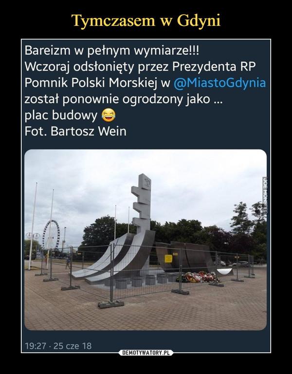 –  Bareizm w pełnym wymiarze!!! Wczoraj odsłonięty przez Prezydenta RP Pomnik Polski Morskiej w @MiastoGdynia został ponownie ogrodzony jako ... plac budowy Fot. Bartosz Wein
