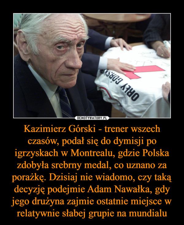 Kazimierz Górski - trener wszech czasów, podał się do dymisji po igrzyskach w Montrealu, gdzie Polska zdobyła srebrny medal, co uznano za porażkę. Dzisiaj nie wiadomo, czy taką decyzję podejmie Adam Nawałka, gdy jego drużyna zajmie ostatnie miejsce w relatywnie słabej grupie na mundialu –