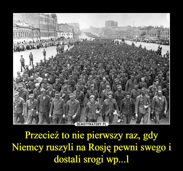 Przecież to nie pierwszy raz, gdy Niemcy ruszyli na Rosję pewni swego i dostali srogi wp...l –
