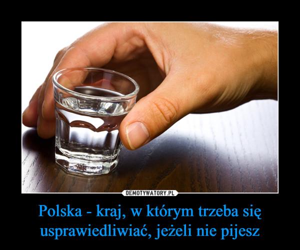 Polska - kraj, w którym trzeba się usprawiedliwiać, jeżeli nie pijesz –