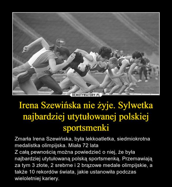 Irena Szewińska nie żyje. Sylwetka najbardziej utytułowanej polskiej sportsmenki – Zmarła Irena Szewińska, była lekkoatletka, siedmiokrotna medalistka olimpijska. Miała 72 lataZ całą pewnością można powiedzieć o niej, że była najbardziej utytułowaną polską sportsmenką. Przemawiają za tym 3 złote, 2 srebrne i 2 brązowe medale olimpijskie, a także 10 rekordów świata, jakie ustanowiła podczas wieloletniej kariery.