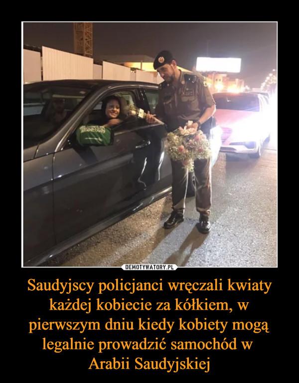 Saudyjscy policjanci wręczali kwiaty każdej kobiecie za kółkiem, w pierwszym dniu kiedy kobiety mogą legalnie prowadzić samochód w Arabii Saudyjskiej –
