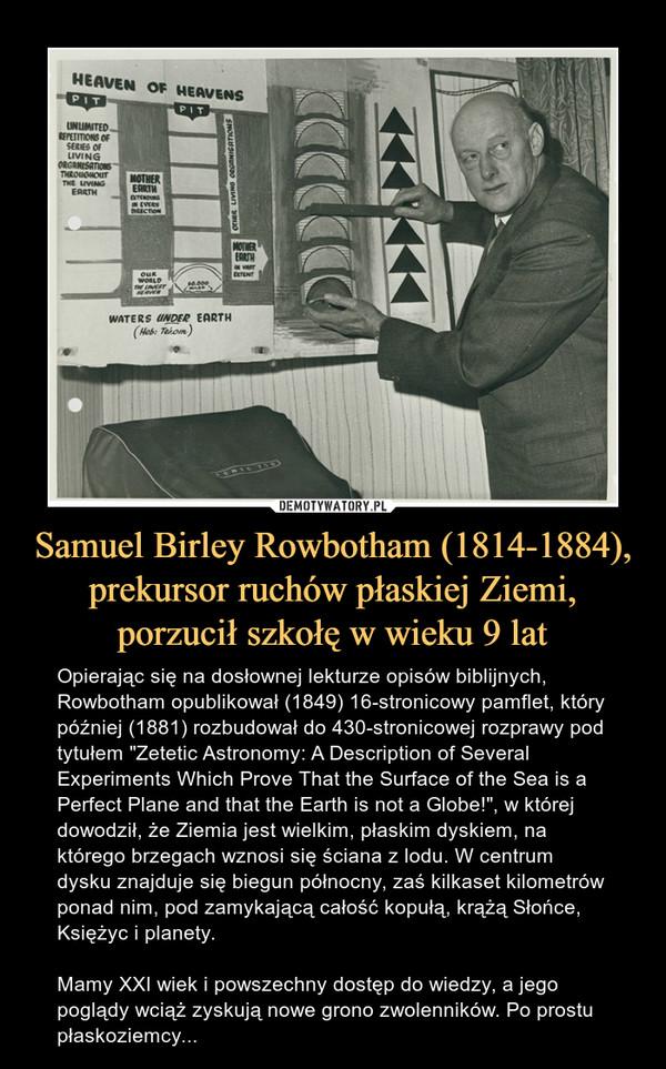 """Samuel Birley Rowbotham (1814-1884), prekursor ruchów płaskiej Ziemi, porzucił szkołę w wieku 9 lat – Opierając się na dosłownej lekturze opisów biblijnych, Rowbotham opublikował (1849) 16-stronicowy pamflet, który później (1881) rozbudował do 430-stronicowej rozprawy pod tytułem """"Zetetic Astronomy: A Description of Several Experiments Which Prove That the Surface of the Sea is a Perfect Plane and that the Earth is not a Globe!"""", w której dowodził, że Ziemia jest wielkim, płaskim dyskiem, na którego brzegach wznosi się ściana z lodu. W centrum dysku znajduje się biegun północny, zaś kilkaset kilometrów ponad nim, pod zamykającą całość kopułą, krążą Słońce, Księżyc i planety.Mamy XXI wiek i powszechny dostęp do wiedzy, a jego poglądy wciąż zyskują nowe grono zwolenników. Po prostu płaskoziemcy..."""
