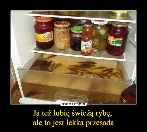 Ja też lubię świeżą rybę, ale to jest lekka przesada –