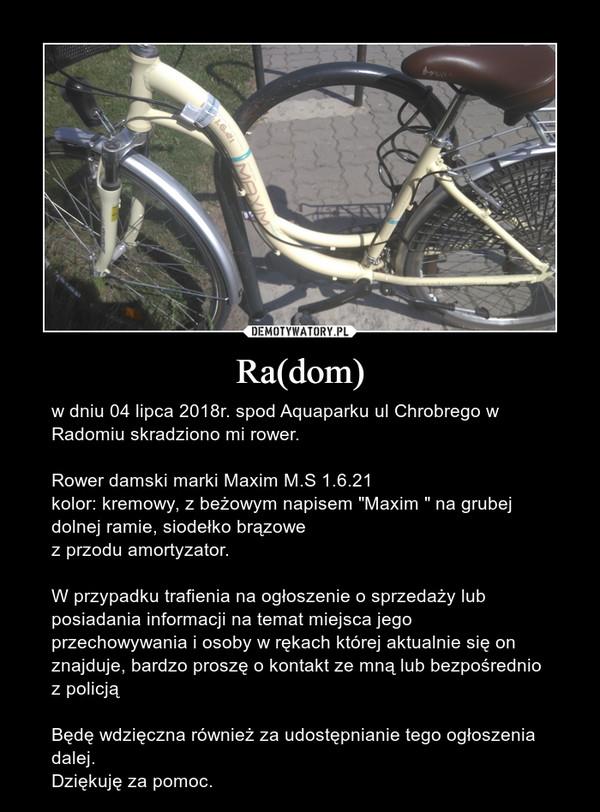 """Ra(dom) – w dniu 04 lipca 2018r. spod Aquaparku ul Chrobrego w Radomiu skradziono mi rower.Rower damski marki Maxim M.S 1.6.21kolor: kremowy, z beżowym napisem """"Maxim """" na grubej dolnej ramie, siodełko brązowez przodu amortyzator.W przypadku trafienia na ogłoszenie o sprzedaży lub posiadania informacji na temat miejsca jego przechowywania i osoby w rękach której aktualnie się on znajduje, bardzo proszę o kontakt ze mną lub bezpośrednio z policjąBędę wdzięczna również za udostępnianie tego ogłoszenia dalej.Dziękuję za pomoc."""