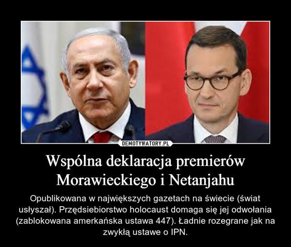 Wspólna deklaracja premierów Morawieckiego i Netanjahu – Opublikowana w największych gazetach na świecie (świat usłyszał). Przędsiebiorstwo holocaust domaga się jej odwołania (zablokowana amerkańska ustawa 447). Ładnie rozegrane jak na zwykłą ustawe o IPN.