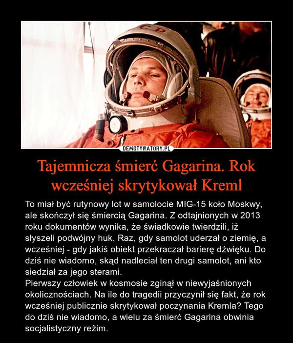 Tajemnicza śmierć Gagarina. Rok wcześniej skrytykował Kreml – To miał być rutynowy lot w samolocie MIG-15 koło Moskwy, ale skończył się śmiercią Gagarina. Z odtajnionych w 2013 roku dokumentów wynika, że świadkowie twierdzili, iż słyszeli podwójny huk. Raz, gdy samolot uderzał o ziemię, a wcześniej - gdy jakiś obiekt przekraczał barierę dźwięku. Do dziś nie wiadomo, skąd nadleciał ten drugi samolot, ani kto siedział za jego sterami.Pierwszy człowiek w kosmosie zginął w niewyjaśnionych okolicznościach. Na ile do tragedii przyczynił się fakt, że rok wcześniej publicznie skrytykował poczynania Kremla? Tego do dziś nie wiadomo, a wielu za śmierć Gagarina obwinia socjalistyczny reżim.