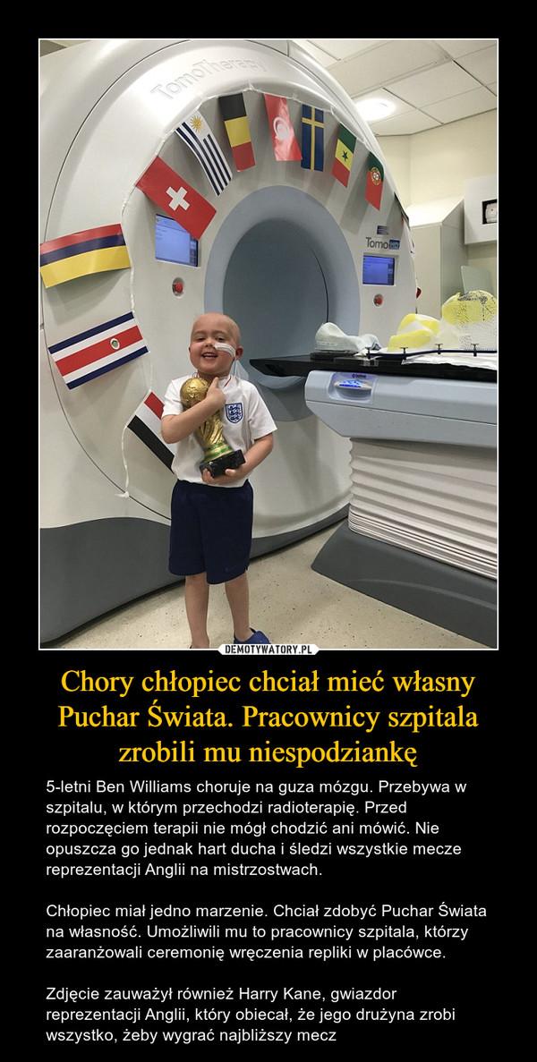 Chory chłopiec chciał mieć własny Puchar Świata. Pracownicy szpitala zrobili mu niespodziankę – 5-letni Ben Williams choruje na guza mózgu. Przebywa w szpitalu, w którym przechodzi radioterapię. Przed rozpoczęciem terapii nie mógł chodzić ani mówić. Nie opuszcza go jednak hart ducha i śledzi wszystkie mecze reprezentacji Anglii na mistrzostwach.Chłopiec miał jedno marzenie. Chciał zdobyć Puchar Świata na własność. Umożliwili mu to pracownicy szpitala, którzy zaaranżowali ceremonię wręczenia repliki w placówce.Zdjęcie zauważył również Harry Kane, gwiazdor reprezentacji Anglii, który obiecał, że jego drużyna zrobi wszystko, żeby wygrać najbliższy mecz
