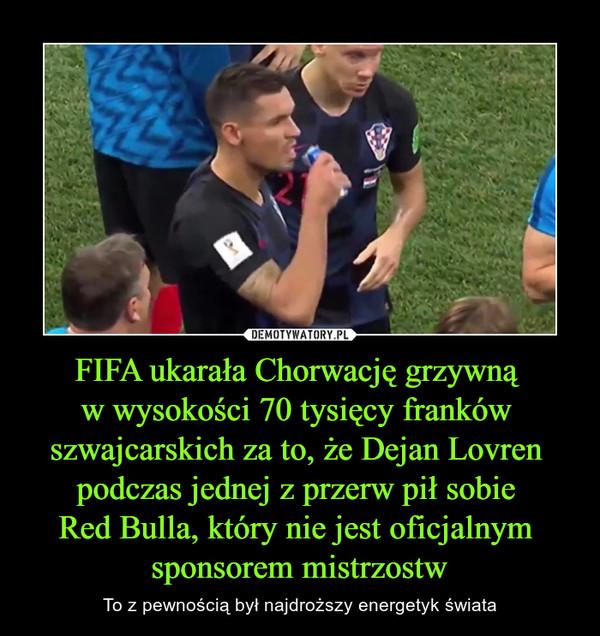 FIFA ukarała Chorwację grzywną w wysokości 70 tysięcy franków szwajcarskich za to, że Dejan Lovren podczas jednej z przerw pił sobie Red Bulla, który nie jest oficjalnym sponsorem mistrzostw – To z pewnością był najdroższy energetyk świata