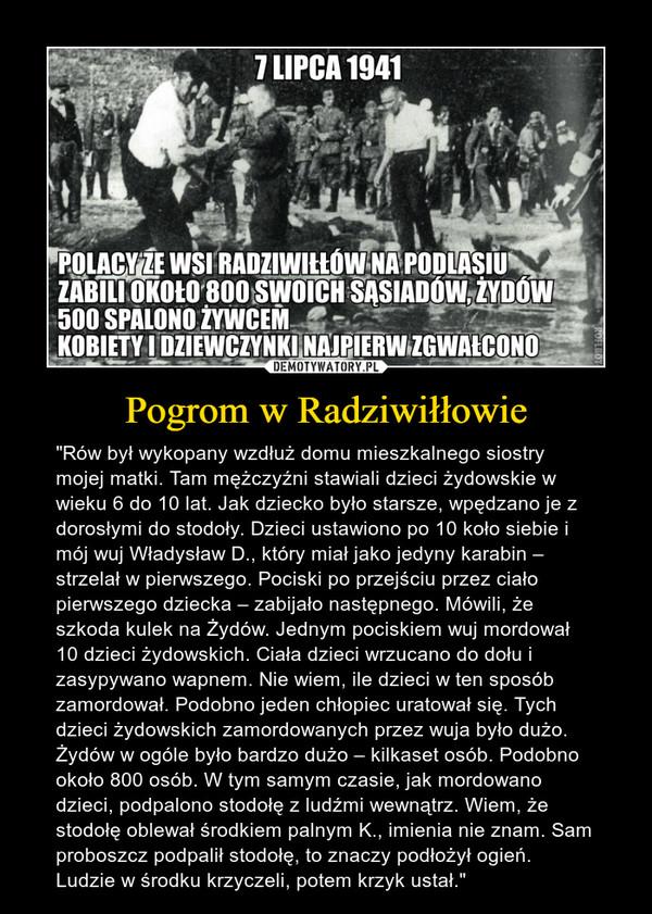 """Pogrom w Radziwiłłowie – """"Rów był wykopany wzdłuż domu mieszkalnego siostry mojej matki. Tam mężczyźni stawiali dzieci żydowskie w wieku 6 do 10 lat. Jak dziecko było starsze, wpędzano je z dorosłymi do stodoły. Dzieci ustawiono po 10 koło siebie i mój wuj Władysław D., który miał jako jedyny karabin – strzelał w pierwszego. Pociski po przejściu przez ciało pierwszego dziecka – zabijało następnego. Mówili, że szkoda kulek na Żydów. Jednym pociskiem wuj mordował 10 dzieci żydowskich. Ciała dzieci wrzucano do dołu i zasypywano wapnem. Nie wiem, ile dzieci w ten sposób zamordował. Podobno jeden chłopiec uratował się. Tych dzieci żydowskich zamordowanych przez wuja było dużo. Żydów w ogóle było bardzo dużo – kilkaset osób. Podobno około 800 osób. W tym samym czasie, jak mordowano dzieci, podpalono stodołę z ludźmi wewnątrz. Wiem, że stodołę oblewał środkiem palnym K., imienia nie znam. Sam proboszcz podpalił stodołę, to znaczy podłożył ogień. Ludzie w środku krzyczeli, potem krzyk ustał."""""""