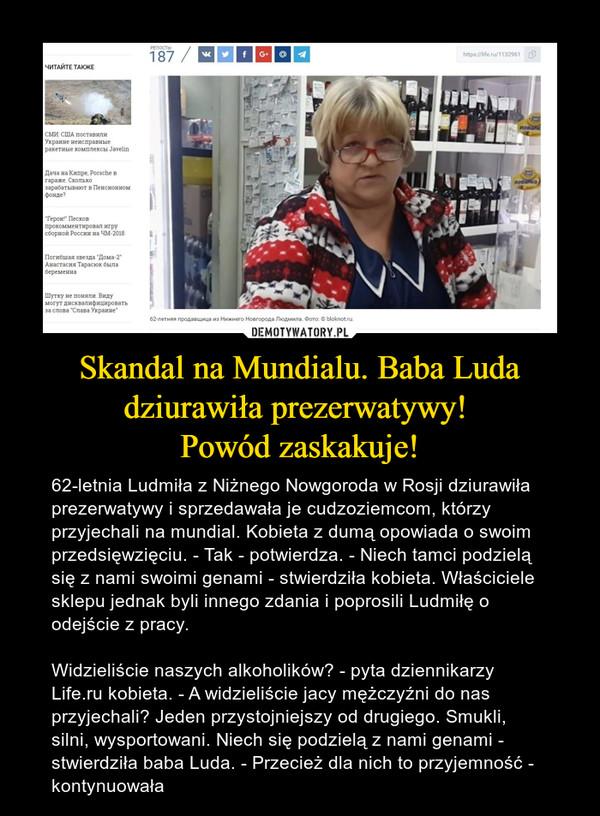 Skandal na Mundialu. Baba Luda dziurawiła prezerwatywy! Powód zaskakuje! – 62-letnia Ludmiła z Niżnego Nowgoroda w Rosji dziurawiła prezerwatywy i sprzedawała je cudzoziemcom, którzy przyjechali na mundial. Kobieta z dumą opowiada o swoim przedsięwzięciu. - Tak - potwierdza. - Niech tamci podzielą się z nami swoimi genami - stwierdziła kobieta. Właściciele sklepu jednak byli innego zdania i poprosili Ludmiłę o odejście z pracy.Widzieliście naszych alkoholików? - pyta dziennikarzy Life.ru kobieta. - A widzieliście jacy mężczyźni do nas przyjechali? Jeden przystojniejszy od drugiego. Smukli, silni, wysportowani. Niech się podzielą z nami genami - stwierdziła baba Luda. - Przecież dla nich to przyjemność - kontynuowała