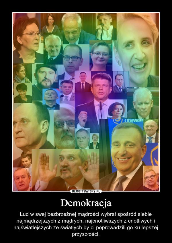 Demokracja – Lud w swej bezbrzeżnej mądrości wybrał spośród siebie najmądrzejszych z mądrych, najcnotliwszych z cnotliwych i najświatlejszych ze światłych by ci poprowadzili go ku lepszej przyszłości.