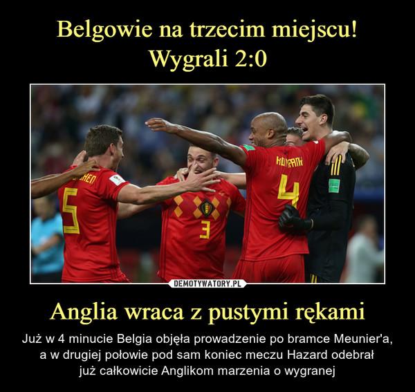 Anglia wraca z pustymi rękami – Już w 4 minucie Belgia objęła prowadzenie po bramce Meunier'a,a w drugiej połowie pod sam koniec meczu Hazard odebrałjuż całkowicie Anglikom marzenia o wygranej