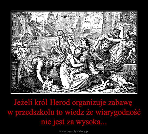 Jeżeli król Herod organizuje zabawę w przedszkolu to wiedz że wiarygodność nie jest za wysoka... –
