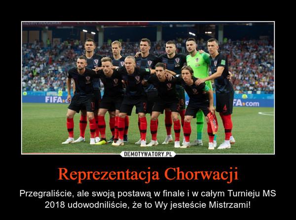 Reprezentacja Chorwacji – Przegraliście, ale swoją postawą w finale i w całym Turnieju MS 2018 udowodniliście, że to Wy jesteście Mistrzami!