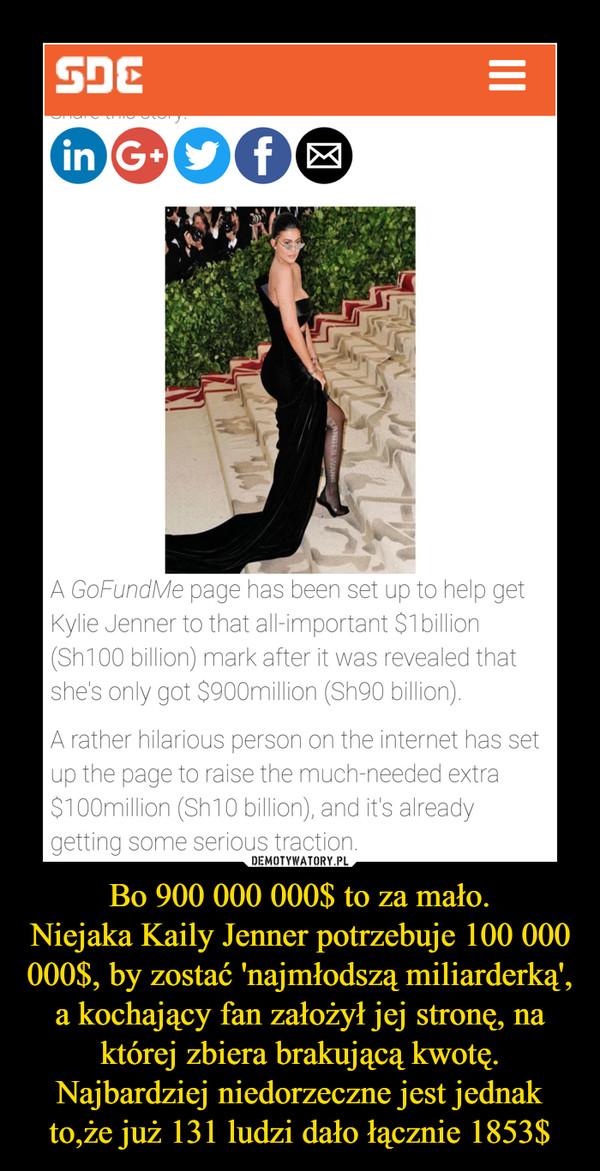 Bo 900 000 000$ to za mało.Niejaka Kaily Jenner potrzebuje 100 000 000$, by zostać 'najmłodszą miliarderką', a kochający fan założył jej stronę, na której zbiera brakującą kwotę.Najbardziej niedorzeczne jest jednak to,że już 131 ludzi dało łącznie 1853$ –