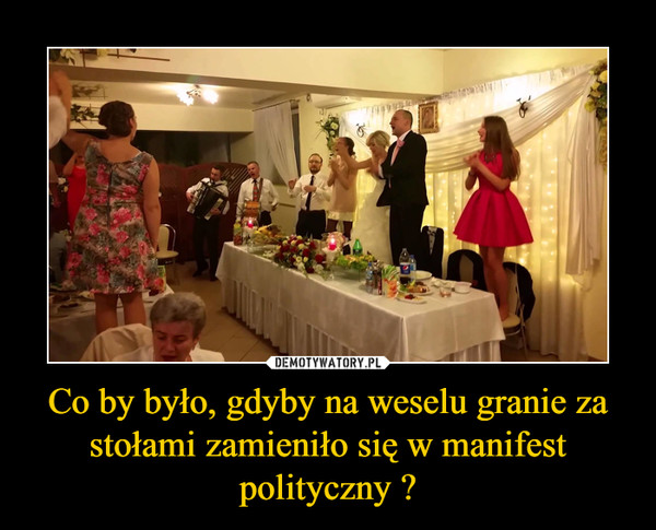 Co by było, gdyby na weselu granie za stołami zamieniło się w manifest polityczny ? –