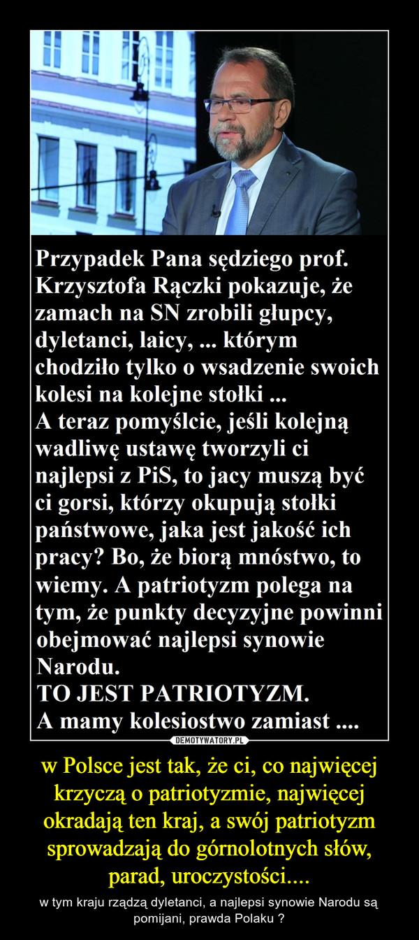 w Polsce jest tak, że ci, co najwięcej krzyczą o patriotyzmie, najwięcej okradają ten kraj, a swój patriotyzm sprowadzają do górnolotnych słów, parad, uroczystości.... – w tym kraju rządzą dyletanci, a najlepsi synowie Narodu są pomijani, prawda Polaku ?
