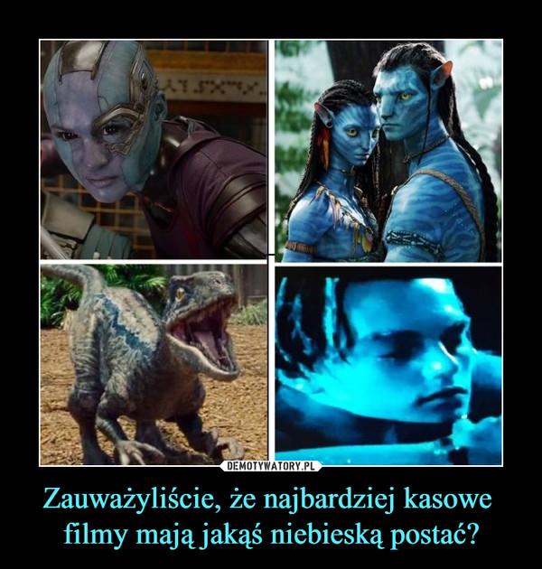 Zauważyliście, że najbardziej kasowe filmy mają jakąś niebieską postać? –