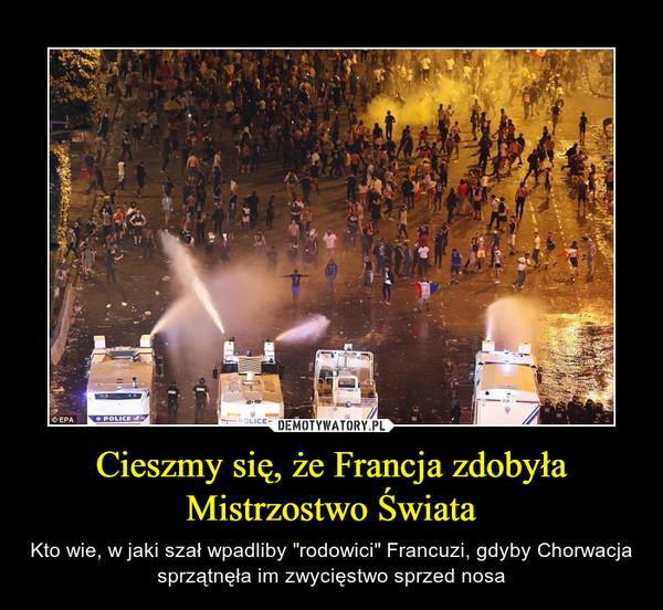 """Cieszmy się, że Francja zdobyła Mistrzostwo Świata – Kto wie, w jaki szał wpadliby """"rodowici"""" Francuzi, gdyby Chorwacja sprzątnęła im zwycięstwo sprzed nosa"""