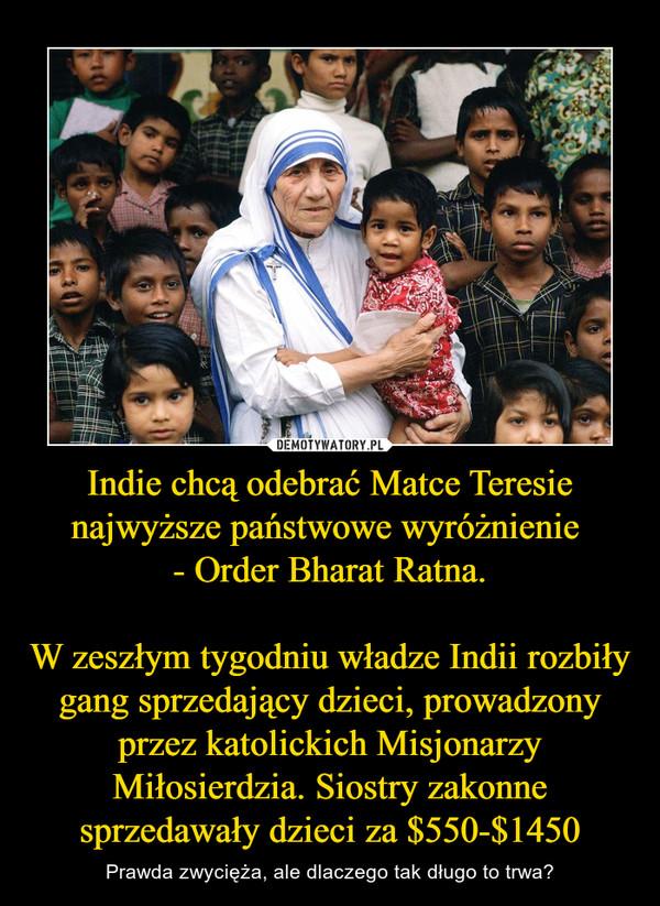 Indie chcą odebrać Matce Teresie najwyższe państwowe wyróżnienie - Order Bharat Ratna.W zeszłym tygodniu władze Indii rozbiły gang sprzedający dzieci, prowadzony przez katolickich Misjonarzy Miłosierdzia. Siostry zakonne sprzedawały dzieci za $550-$1450 – Prawda zwycięża, ale dlaczego tak długo to trwa?
