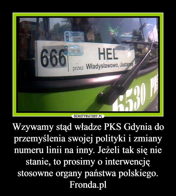 Wzywamy stąd władze PKS Gdynia do przemyślenia swojej polityki i zmiany numeru linii na inny. Jeżeli tak się nie stanie, to prosimy o interwencję stosowne organy państwa polskiego. Fronda.pl –