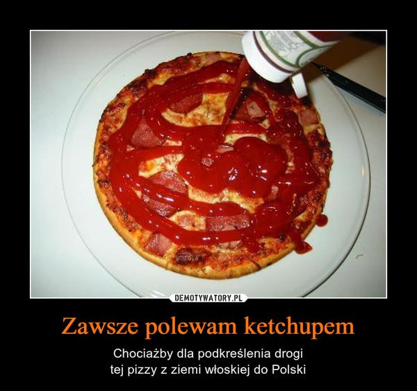 Zawsze polewam ketchupem – Chociażby dla podkreślenia drogitej pizzy z ziemi włoskiej do Polski