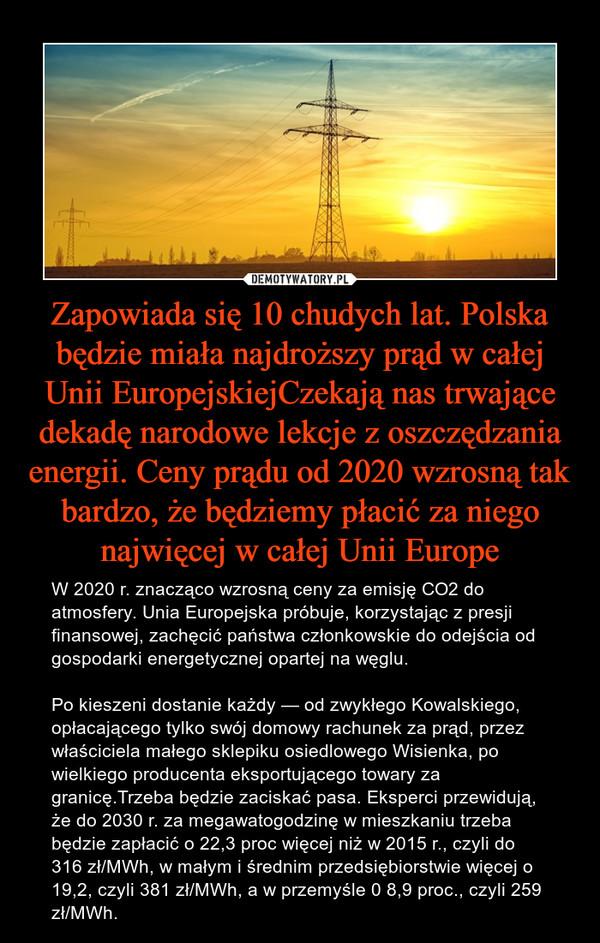 Zapowiada się 10 chudych lat. Polska będzie miała najdroższy prąd w całej Unii EuropejskiejCzekają nas trwające dekadę narodowe lekcje z oszczędzania energii. Ceny prądu od 2020 wzrosną tak bardzo, że będziemy płacić za niego najwięcej w całej Unii Europe – W 2020 r. znacząco wzrosną ceny za emisję CO2 do atmosfery. Unia Europejska próbuje, korzystając z presji finansowej, zachęcić państwa członkowskie do odejścia od gospodarki energetycznej opartej na węglu.Po kieszeni dostanie każdy — od zwykłego Kowalskiego, opłacającego tylko swój domowy rachunek za prąd, przez właściciela małego sklepiku osiedlowego Wisienka, po wielkiego producenta eksportującego towary za granicę.Trzeba będzie zaciskać pasa. Eksperci przewidują, że do 2030 r. za megawatogodzinę w mieszkaniu trzeba będzie zapłacić o 22,3 proc więcej niż w 2015 r., czyli do 316 zł/MWh, w małym i średnim przedsiębiorstwie więcej o 19,2, czyli 381 zł/MWh, a w przemyśle 0 8,9 proc., czyli 259 zł/MWh.