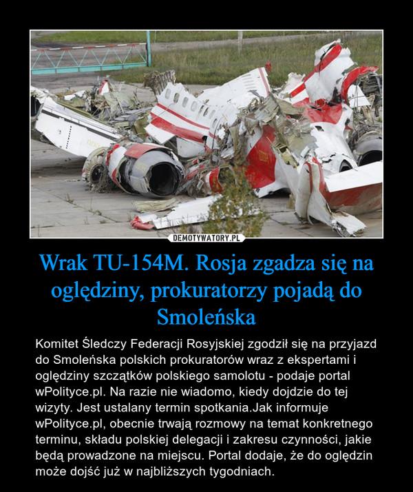 Wrak TU-154M. Rosja zgadza się na oględziny, prokuratorzy pojadą do Smoleńska – Komitet Śledczy Federacji Rosyjskiej zgodził się na przyjazd do Smoleńska polskich prokuratorów wraz z ekspertami i oględziny szczątków polskiego samolotu - podaje portal wPolityce.pl. Na razie nie wiadomo, kiedy dojdzie do tej wizyty. Jest ustalany termin spotkania.Jak informuje wPolityce.pl, obecnie trwają rozmowy na temat konkretnego terminu, składu polskiej delegacji i zakresu czynności, jakie będą prowadzone na miejscu. Portal dodaje, że do oględzin może dojść już w najbliższych tygodniach.