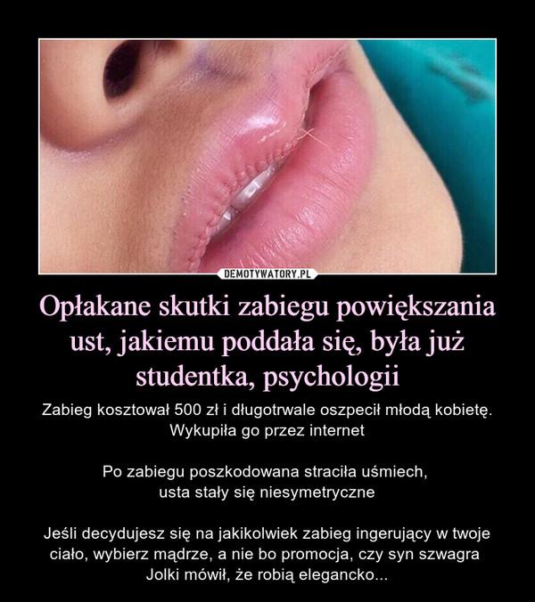 Opłakane skutki zabiegu powiększania ust, jakiemu poddała się, była już studentka, psychologii – Zabieg kosztował 500 zł i długotrwale oszpecił młodą kobietę. Wykupiła go przez internetPo zabiegu poszkodowana straciła uśmiech, usta stały się niesymetryczneJeśli decydujesz się na jakikolwiek zabieg ingerujący w twoje ciało, wybierz mądrze, a nie bo promocja, czy syn szwagra Jolki mówił, że robią elegancko...