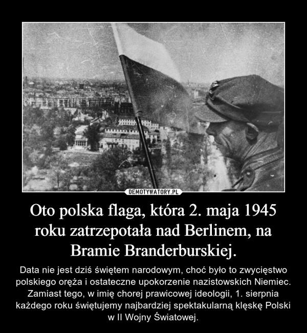 Oto polska flaga, która 2. maja 1945 roku zatrzepotała nad Berlinem, na Bramie Branderburskiej. – Data nie jest dziś świętem narodowym, choć było to zwycięstwo polskiego oręża i ostateczne upokorzenie nazistowskich Niemiec. Zamiast tego, w imięchorej prawicowej ideologii, 1. sierpnia każdego roku świętujemy najbardziej spektakularną klęskę Polski w II Wojny Światowej.