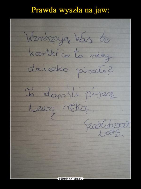 –  Wzrószają Was te kartki co to niby dziecko pisało?To dorośli piszą lewą ręką