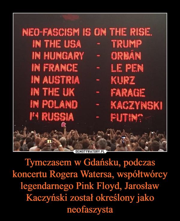 Tymczasem w Gdańsku, podczas koncertu Rogera Watersa, współtwórcy legendarnego Pink Floyd, Jarosław Kaczyński został określony jako neofaszysta –