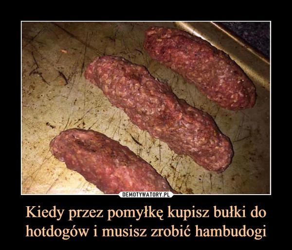 Kiedy przez pomyłkę kupisz bułki do hotdogów i musisz zrobić hambudogi –