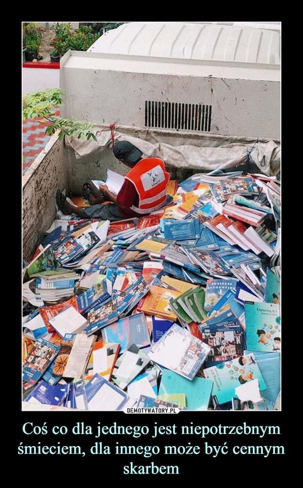 Coś co dla jednego jest niepotrzebnym śmieciem, dla innego może być cennym skarbem –