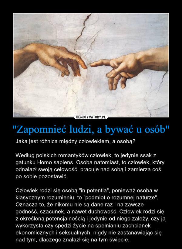"""""""Zapomnieć ludzi, a bywać u osób"""" – Jaka jest różnica między człowiekiem, a osobą?Według polskich romantyków człowiek, to jedynie ssak z gatunku Homo sapiens. Osoba natomiast, to człowiek, który odnalazł swoją celowość, pracuje nad sobą i zamierza coś po sobie pozostawić.Człowiek rodzi się osobą """"in potentia"""", ponieważ osoba w klasycznym rozumieniu, to """"podmiot o rozumnej naturze"""". Oznacza to, że nikomu nie są dane raz i na zawsze godność, szacunek, a nawet duchowość. Człowiek rodzi się z określoną potencjalnością i jedynie od niego zależy, czy ją wykorzysta czy spędzi życie na spełnianiu zachcianek ekonomicznych i seksualnych, nigdy nie zastanawiając się nad tym, dlaczego znalazł się na tym świecie."""