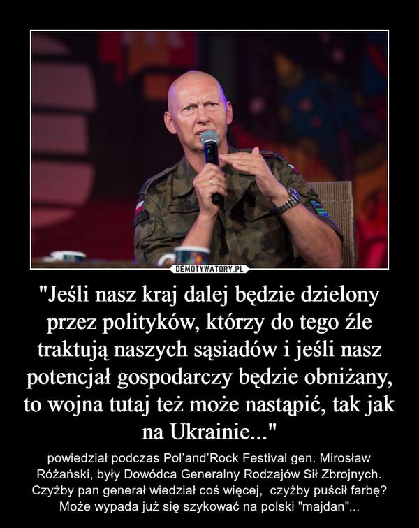 """""""Jeśli nasz kraj dalej będzie dzielony przez polityków, którzy do tego źle traktują naszych sąsiadów i jeśli nasz potencjał gospodarczy będzie obniżany, to wojna tutaj też może nastąpić, tak jak na Ukrainie..."""" – powiedział podczas Pol'and'Rock Festival gen. Mirosław Różański, były Dowódca Generalny Rodzajów Sił Zbrojnych.Czyżby pan generał wiedział coś więcej,  czyżby puścił farbę? Może wypada już się szykować na polski """"majdan""""..."""